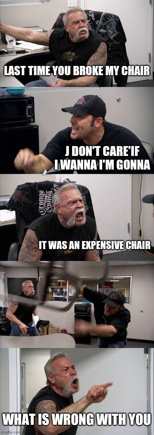 American Chopper Argument Meme |  LAST TIME YOU BROKE MY CHAIR; J DON'T CARE'IF I WANNA I'M GONNA; IT WAS AN EXPENSIVE CHAIR; WHAT IS WRONG WITH YOU | image tagged in memes,american chopper argument | made w/ Imgflip meme maker