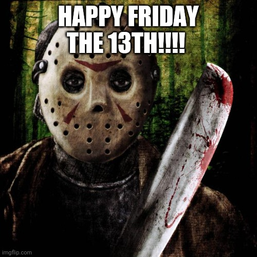 Jason said Happy Friday the 13th!!! |  HAPPY FRIDAY THE 13TH!!!! | image tagged in jason voorhees | made w/ Imgflip meme maker