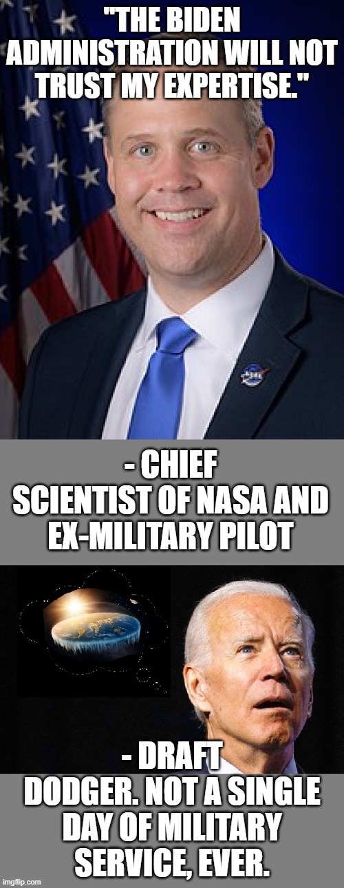 "Nasa Chief Resigns |  ""THE BIDEN ADMINISTRATION WILL NOT TRUST MY EXPERTISE.""; - CHIEF SCIENTIST OF NASA AND EX-MILITARY PILOT; - DRAFT DODGER. NOT A SINGLE DAY OF MILITARY SERVICE, EVER. 