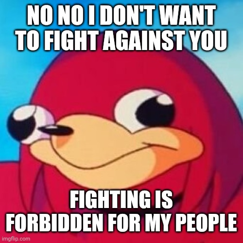 Ugandan Knuckles |  NO NO I DON'T WANT TO FIGHT AGAINST YOU; FIGHTING IS FORBIDDEN FOR MY PEOPLE | image tagged in ugandan knuckles,memes | made w/ Imgflip meme maker