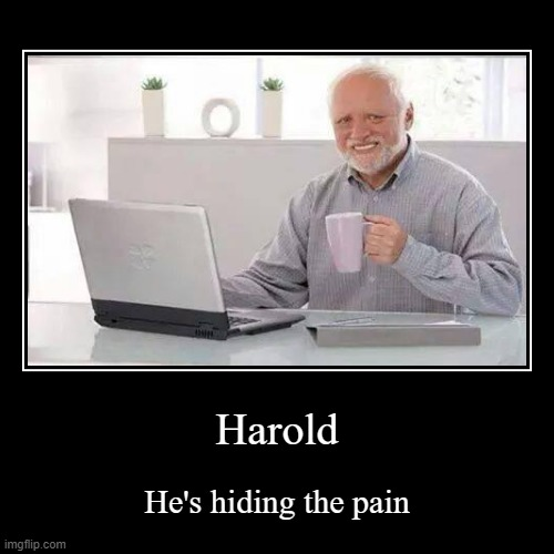 yes | Harold | He's hiding the pain | image tagged in funny,demotivationals,hide the pain harold | made w/ Imgflip demotivational maker