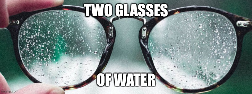TWO GLASSES OF WATER | made w/ Imgflip meme maker
