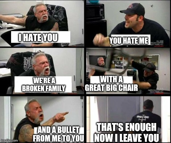Barney song but it's american chopper |  YOU HATE ME; I HATE YOU; WITH A GREAT BIG CHAIR; WE'RE A BROKEN FAMILY; THAT'S ENOUGH NOW I LEAVE YOU; AND A BULLET FROM ME TO YOU | image tagged in american chopper argue argument sidebyside,barney,song,hate | made w/ Imgflip meme maker