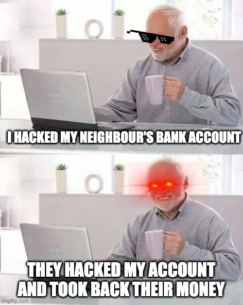 Hide the Pain Harold Meme |  I HACKED MY NEIGHBOUR'S BANK ACCOUNT; THEY HACKED MY ACCOUNT AND TOOK BACK THEIR MONEY | image tagged in memes,hide the pain harold | made w/ Imgflip meme maker