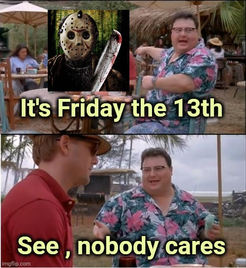 They don't even show those stupid Movies anymore |  It's Friday the 13th; See , nobody cares | image tagged in memes,see nobody cares,friday the 13th,black friday,jason voorhees | made w/ Imgflip meme maker