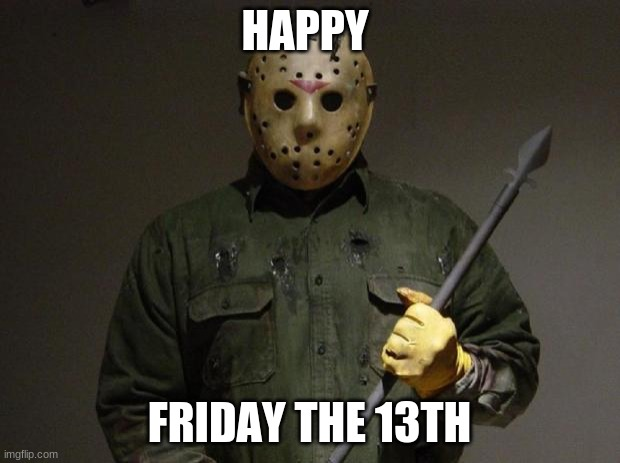 he he he he hab jahaha |  HAPPY; FRIDAY THE 13TH | image tagged in jason voorhees | made w/ Imgflip meme maker