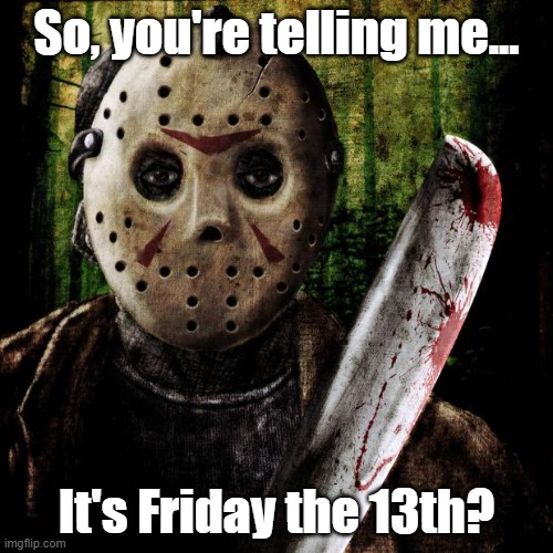 Jason Voorhees |  So, you're telling me... It's Friday the 13th? | image tagged in jason voorhees,friday the 13th,unlucky,mask,jason,friday 13th jason | made w/ Imgflip meme maker