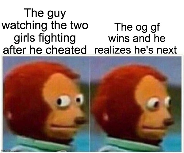 Yep |  The og gf wins and he realizes he's next; The guy watching the two girls fighting after he cheated | image tagged in memes,monkey puppet | made w/ Imgflip meme maker