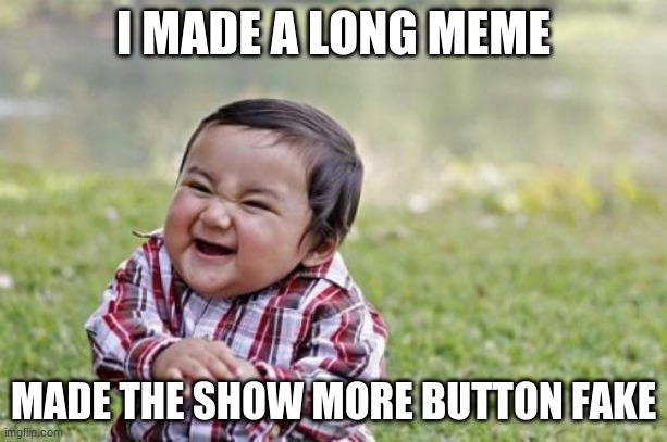 Evil Toddler |  I MADE A LONG MEME; MADE THE SHOW MORE BUTTON FAKE | image tagged in why,r,u,reading,this,stop reading the tags | made w/ Imgflip meme maker
