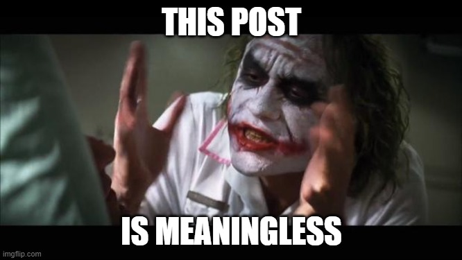 This post is meaningless |  THIS POST; IS MEANINGLESS | image tagged in memes,and everybody loses their minds,this,post,is,meaningless | made w/ Imgflip meme maker