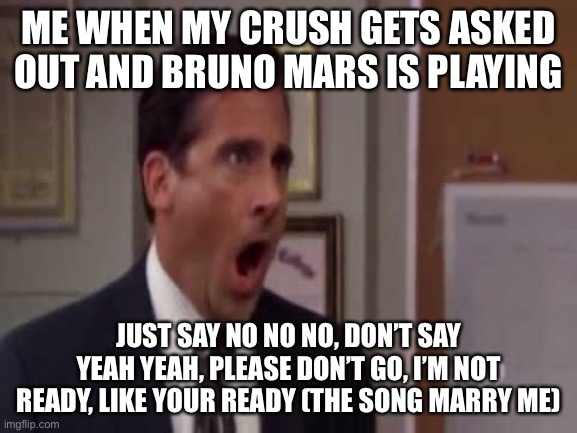 Please don't |  ME WHEN MY CRUSH GETS ASKED OUT AND BRUNO MARS IS PLAYING; JUST SAY NO NO NO, DON'T SAY YEAH YEAH, PLEASE DON'T GO, I'M NOT READY, LIKE YOUR READY (THE SONG MARRY ME) | image tagged in no god no god please no,bruno mars | made w/ Imgflip meme maker