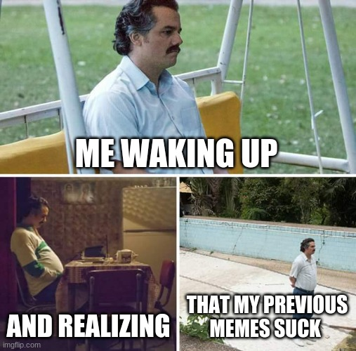 Sad Pablo Escobar |  ME WAKING UP; AND REALIZING; THAT MY PREVIOUS MEMES SUCK | image tagged in memes,sad pablo escobar | made w/ Imgflip meme maker