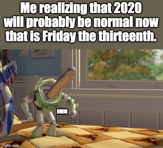 hopefull 100 |  Me realizing that 2020 will probably be normal now that is Friday the thirteenth. HMM | image tagged in hmm yes,2020,normal,friday the 13th | made w/ Imgflip meme maker