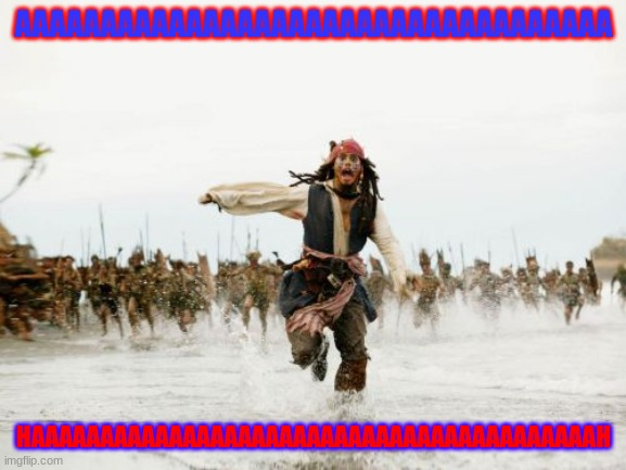 Jack Sparrow Being Chased |  AAAAAAAAAAAAAAAAAAAAAAAAAAAAAAAAAAA; HAAAAAAAAAAAAAAAAAAAAAAAAAAAAAAAAAAAAAAAAAH | image tagged in memes,jack sparrow being chased,fun,the ahhh meme,jimmy barnes,pirates of the carribean | made w/ Imgflip meme maker