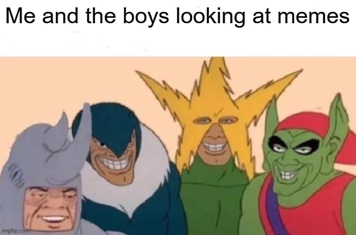 Me And The Boys |  Me and the boys looking at memes | image tagged in memes,me and the boys | made w/ Imgflip meme maker
