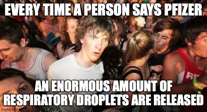 who needs to cough? |  EVERY TIME A PERSON SAYS PFIZER; AN ENORMOUS AMOUNT OF RESPIRATORY DROPLETS ARE RELEASED | image tagged in memes,sudden clarity clarence | made w/ Imgflip meme maker