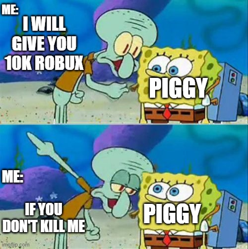 Lmao |  ME:; I WILL GIVE YOU 10K ROBUX; PIGGY; ME:; PIGGY; IF YOU DON'T KILL ME | image tagged in memes,talk to spongebob | made w/ Imgflip meme maker