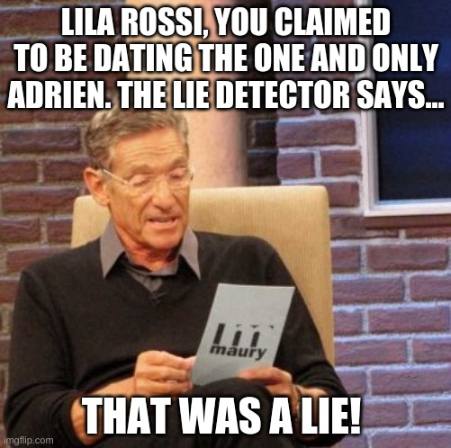 pls say something bout this meme (i need to stop with this title) |  LILA ROSSI, YOU CLAIMED TO BE DATING THE ONE AND ONLY ADRIEN. THE LIE DETECTOR SAYS... THAT WAS A LIE! | image tagged in memes,maury lie detector,hehehe | made w/ Imgflip meme maker