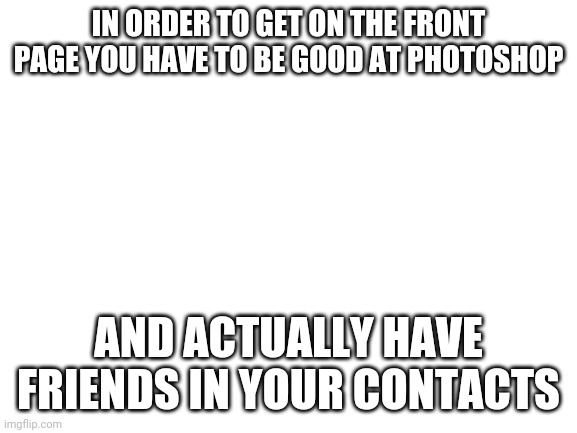 the truth |  IN ORDER TO GET ON THE FRONT PAGE YOU HAVE TO BE GOOD AT PHOTOSHOP; AND ACTUALLY HAVE FRIENDS IN YOUR CONTACTS | image tagged in front page,the truth | made w/ Imgflip meme maker