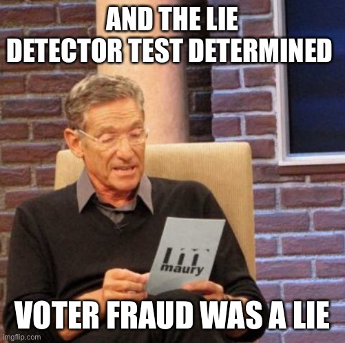 Maury Lie Detector |  AND THE LIE DETECTOR TEST DETERMINED; VOTER FRAUD WAS A LIE | image tagged in memes,maury lie detector | made w/ Imgflip meme maker