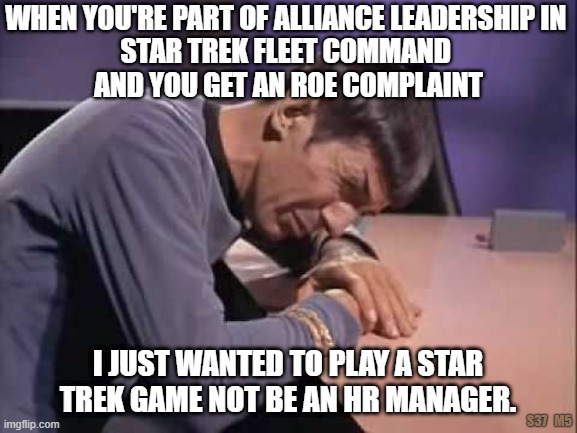 Frustrations of Star Trek Fleet Command Leadership |  WHEN YOU'RE PART OF ALLIANCE LEADERSHIP IN  STAR TREK FLEET COMMAND  AND YOU GET AN ROE COMPLAINT; I JUST WANTED TO PLAY A STAR TREK GAME NOT BE AN HR MANAGER. S37   M5 | image tagged in star trek,fleet command,game,alliance leadership | made w/ Imgflip meme maker