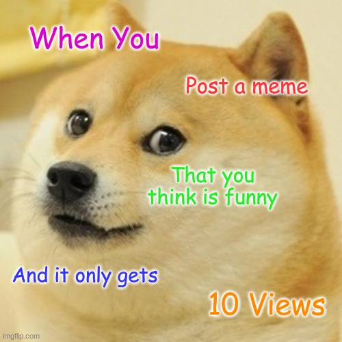 Doge |  When You; Post a meme; That you think is funny; And it only gets; 10 Views | image tagged in memes,doge,relatable | made w/ Imgflip meme maker