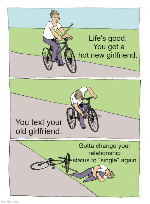 "Life Fail! |  Life's good.  You get a hot new girlfriend. You text your old girlfriend. Gotta change your relationship status to ""single"" again 