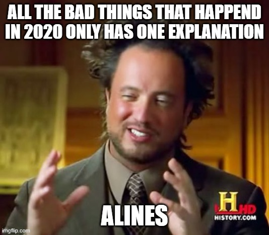 Ancient Aliens |  ALL THE BAD THINGS THAT HAPPEND IN 2020 ONLY HAS ONE EXPLANATION; ALINES | image tagged in memes,ancient aliens | made w/ Imgflip meme maker