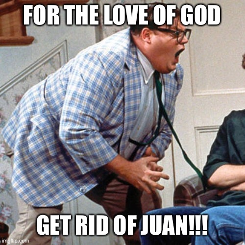 Chris Farley For the love of god |  FOR THE LOVE OF GOD; GET RID OF JUAN!!! | image tagged in chris farley for the love of god | made w/ Imgflip meme maker
