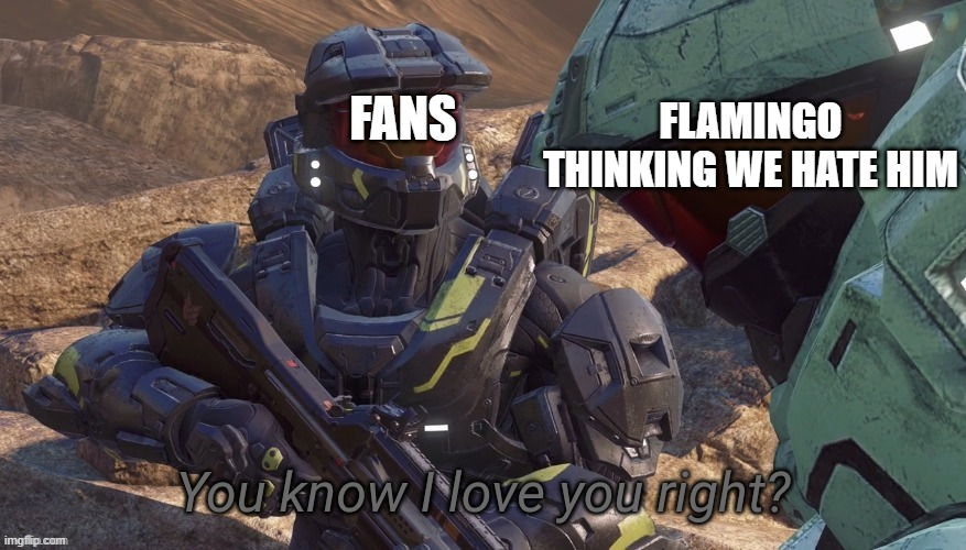 You know that I love you right |  FANS; FLAMINGO THINKING WE HATE HIM | image tagged in you know that i love you right | made w/ Imgflip meme maker