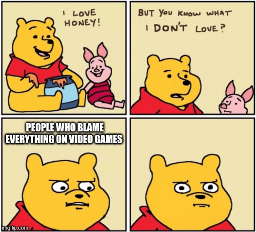 upset pooh |  PEOPLE WHO BLAME EVERYTHING ON VIDEO GAMES | image tagged in upset pooh | made w/ Imgflip meme maker
