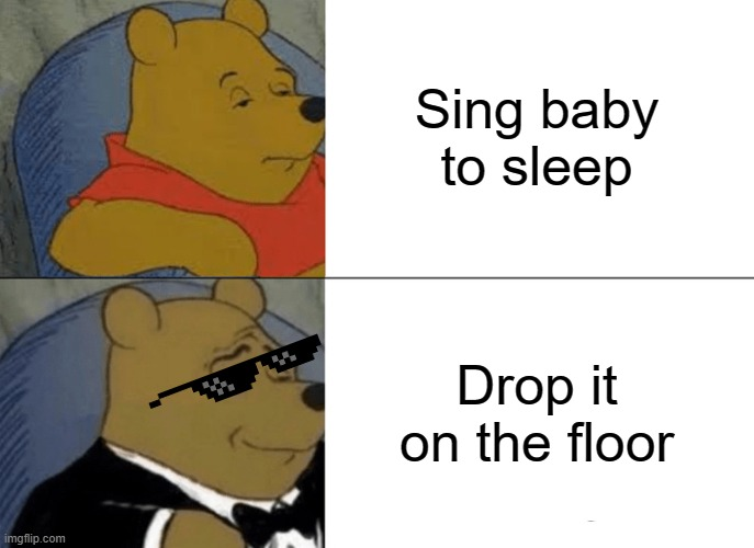 Tuxedo Winnie The Pooh Meme | Sing baby to sleep Drop it on the floor | image tagged in memes,tuxedo winnie the pooh | made w/ Imgflip meme maker