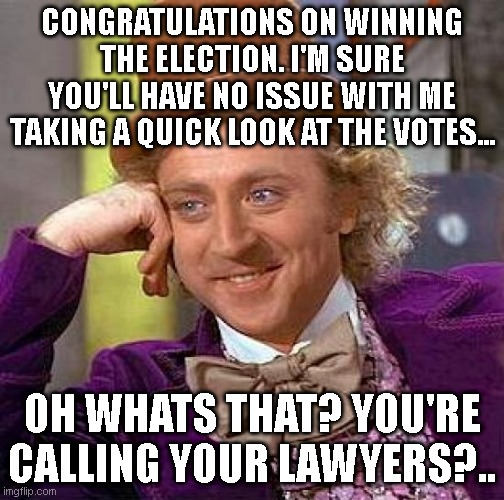 Creepy Condescending Wonka |  CONGRATULATIONS ON WINNING THE ELECTION. I'M SURE YOU'LL HAVE NO ISSUE WITH ME TAKING A QUICK LOOK AT THE VOTES... OH WHATS THAT? YOU'RE CALLING YOUR LAWYERS?.. | image tagged in memes,creepy condescending wonka | made w/ Imgflip meme maker