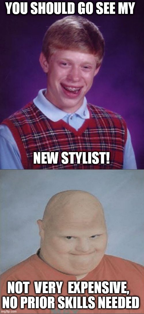 YOU SHOULD GO SEE MY NEW STYLIST! NOT  VERY  EXPENSIVE,      NO PRIOR SKILLS NEEDED | made w/ Imgflip meme maker