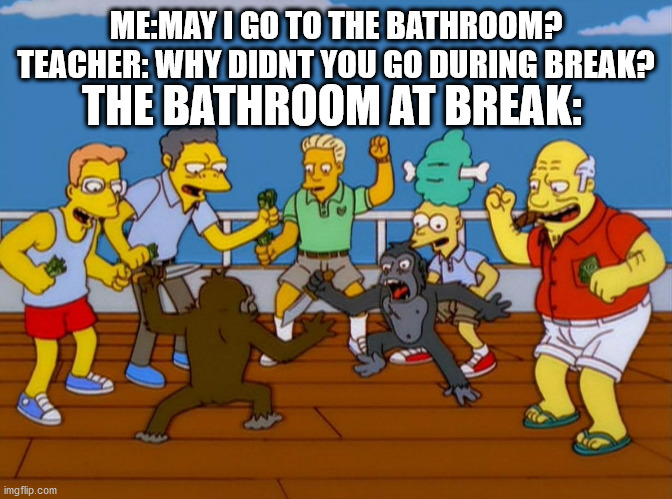 the bathroom at break |  THE BATHROOM AT BREAK:; ME:MAY I GO TO THE BATHROOM?  TEACHER: WHY DIDNT YOU GO DURING BREAK? | image tagged in simpsons monkey fight,the bathroom at break | made w/ Imgflip meme maker