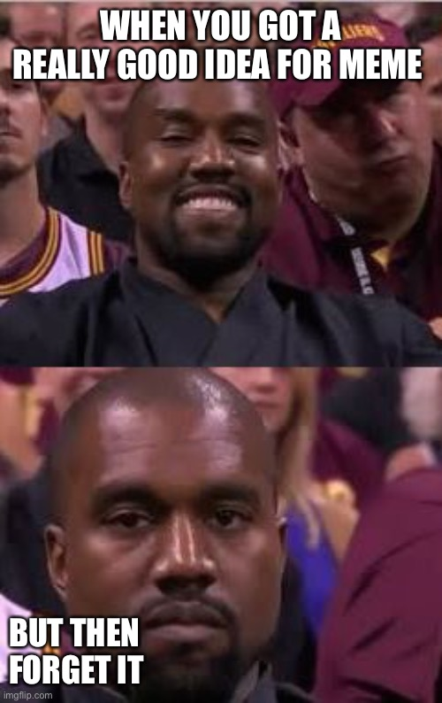 Kanye Smile Then Sad |  WHEN YOU GOT A REALLY GOOD IDEA FOR MEME; BUT THEN FORGET IT | image tagged in kanye smile then sad | made w/ Imgflip meme maker