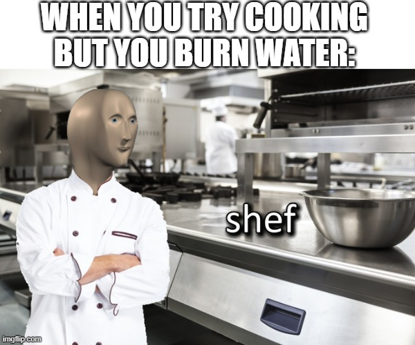 shef |  WHEN YOU TRY COOKING BUT YOU BURN WATER: | image tagged in meme man shef | made w/ Imgflip meme maker