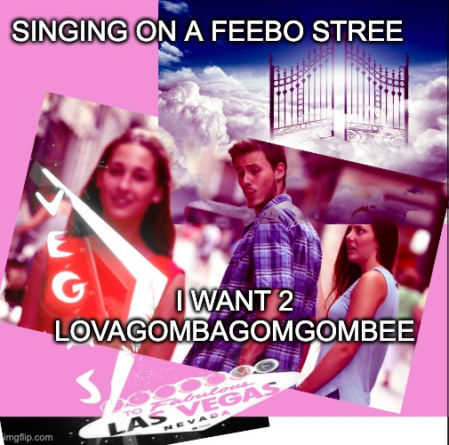 Heaven Or Las Vegas |  SINGING ON A FEEBO STREE; I WANT 2 LOVAGOMBAGOMGOMBEE | image tagged in heavenorlasvegas,cocteautwins,distracted boyfriend | made w/ Imgflip meme maker