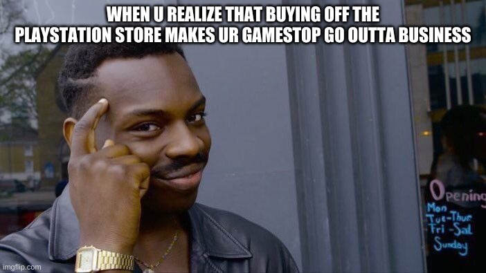 Roll Safe Think About It |  WHEN U REALIZE THAT BUYING OFF THE PLAYSTATION STORE MAKES UR GAMESTOP GO OUTTA BUSINESS | image tagged in memes,roll safe think about it | made w/ Imgflip meme maker