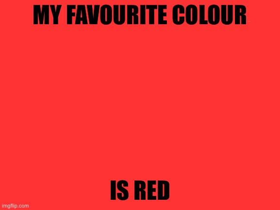 First image |  MY FAVOURITE COLOUR; IS RED | image tagged in blank white template | made w/ Imgflip meme maker