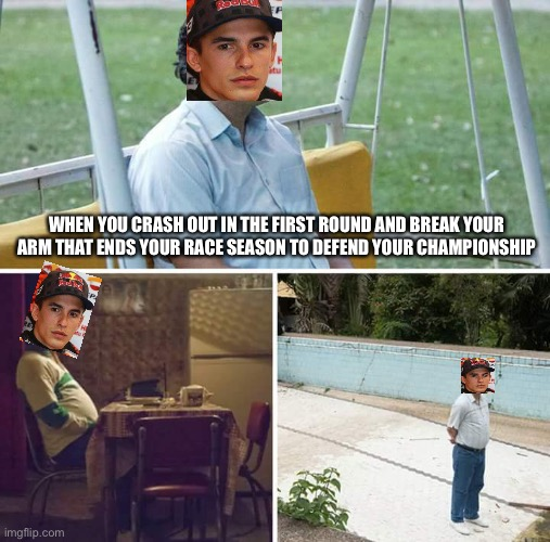 Sad Marc Marquez |  WHEN YOU CRASH OUT IN THE FIRST ROUND AND BREAK YOUR ARM THAT ENDS YOUR RACE SEASON TO DEFEND YOUR CHAMPIONSHIP | image tagged in memes,sad pablo escobar,motorcycle,motorcycle crash,motorsport | made w/ Imgflip meme maker