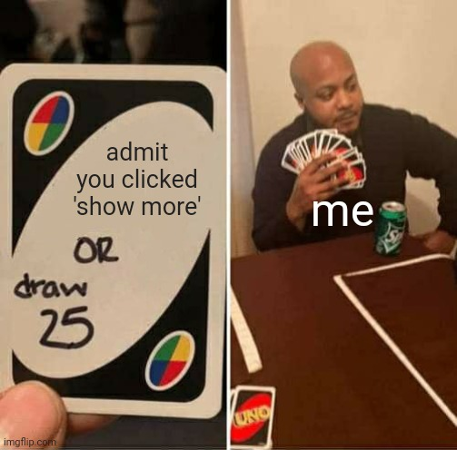 admit you clicked 'show more' me | image tagged in memes,uno draw 25 cards | made w/ Imgflip meme maker