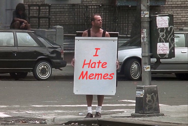 Bruce Willis Hates Memes |  I Hate  Memes | image tagged in die hard,bruce willis,hate,movies,movie quotes | made w/ Imgflip meme maker