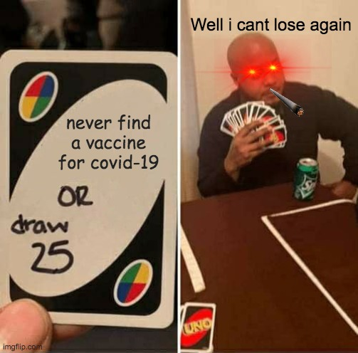 Covid-19 life. |  Well i cant lose again; never find a vaccine for covid-19 | image tagged in memes,uno draw 25 cards | made w/ Imgflip meme maker