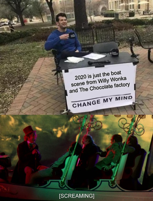 Continuous screaming 24/7 |  2020 is just the boat scene from Willy Wonka and The Chocolate factory | image tagged in memes,change my mind,willy wonka | made w/ Imgflip meme maker