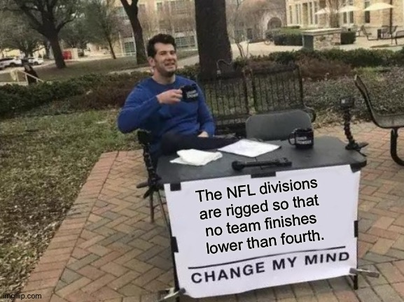 In the Premier League, a team can finish 20th. |  The NFL divisions  are rigged so that  no team finishes  lower than fourth. | image tagged in memes,change my mind | made w/ Imgflip meme maker