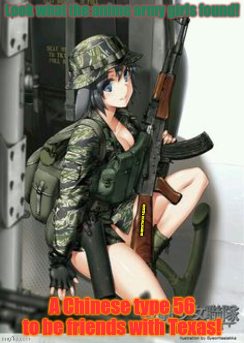 New friends |  Look what the anime army girls found! NORINCO TYPE 56 7.62X39R; A Chinese type 56 to be friends with Texas! | image tagged in chinese,type 56,ak47,anime girl,army,guns | made w/ Imgflip meme maker