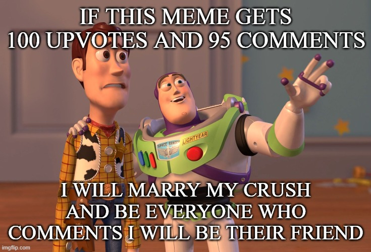 meme |  IF THIS MEME GETS 100 UPVOTES AND 95 COMMENTS; I WILL MARRY MY CRUSH AND BE EVERYONE WHO COMMENTS I WILL BE THEIR FRIEND | image tagged in memes,x x everywhere,upvotes,comments | made w/ Imgflip meme maker