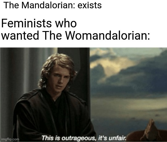 The Womandalorian |  The Mandalorian: exists; Feminists who wanted The Womandalorian: | image tagged in this is outrageous it's unfair,feminism,memes | made w/ Imgflip meme maker