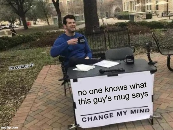 Change My Mind Meme |  im curious :P; no one knows what this guy's mug says | image tagged in memes,change my mind,secret of the mug | made w/ Imgflip meme maker